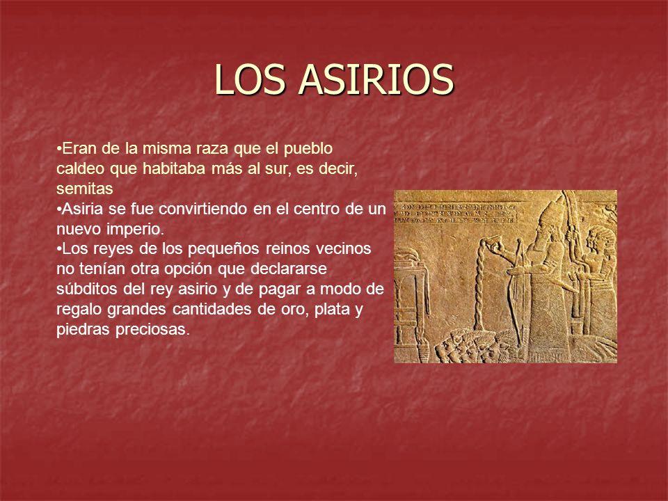 LOS ASIRIOS Eran de la misma raza que el pueblo caldeo que habitaba más al sur, es decir, semitas.