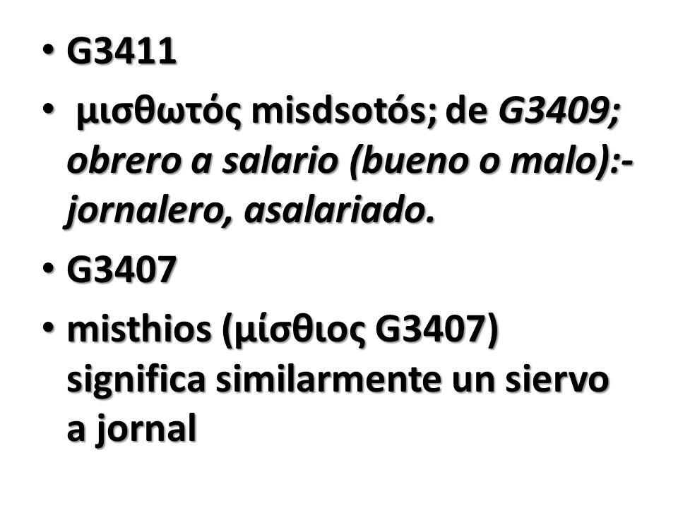 G3411 μισθωτός misdsotós; de G3409; obrero a salario (bueno o malo):-jornalero, asalariado. G3407.