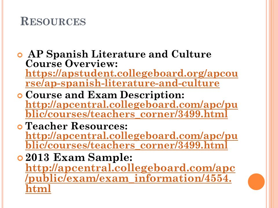 Resources AP Spanish Literature and Culture Course Overview: https://apstudent.collegeboard.org/apcou rse/ap-spanish-literature-and-culture.