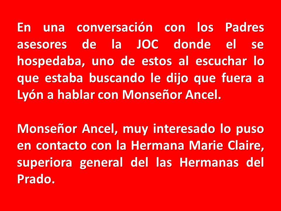 En una conversación con los Padres asesores de la JOC donde el se hospedaba, uno de estos al escuchar lo que estaba buscando le dijo que fuera a Lyón a hablar con Monseñor Ancel.