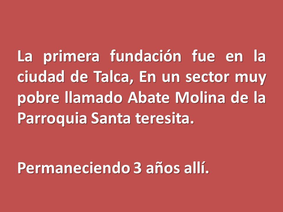 La primera fundación fue en la ciudad de Talca, En un sector muy pobre llamado Abate Molina de la Parroquia Santa teresita.