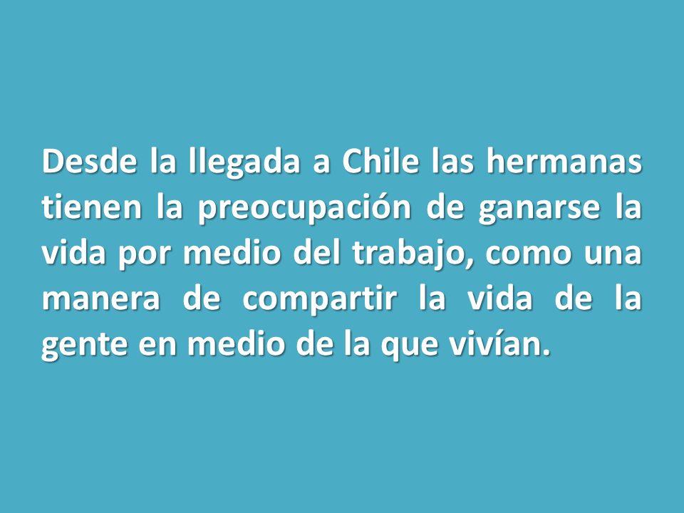 Desde la llegada a Chile las hermanas tienen la preocupación de ganarse la vida por medio del trabajo, como una manera de compartir la vida de la gente en medio de la que vivían.