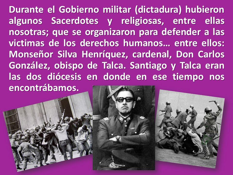 Durante el Gobierno militar (dictadura) hubieron algunos Sacerdotes y religiosas, entre ellas nosotras; que se organizaron para defender a las victimas de los derechos humanos… entre ellos: Monseñor Silva Henríquez, cardenal, Don Carlos González, obispo de Talca.