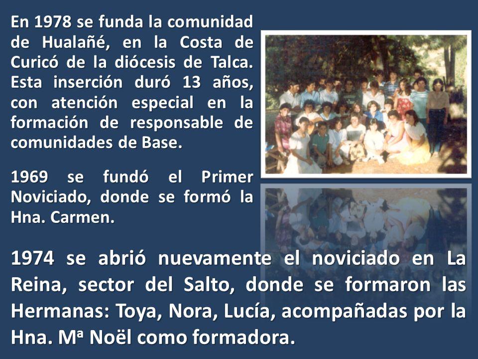 En 1978 se funda la comunidad de Hualañé, en la Costa de Curicó de la diócesis de Talca. Esta inserción duró 13 años, con atención especial en la formación de responsable de comunidades de Base. 1969 se fundó el Primer Noviciado, donde se formó la Hna. Carmen.