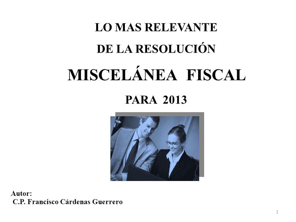 MISCELÁNEA FISCAL LO MAS RELEVANTE DE LA RESOLUCIÓN PARA 2013 Autor: