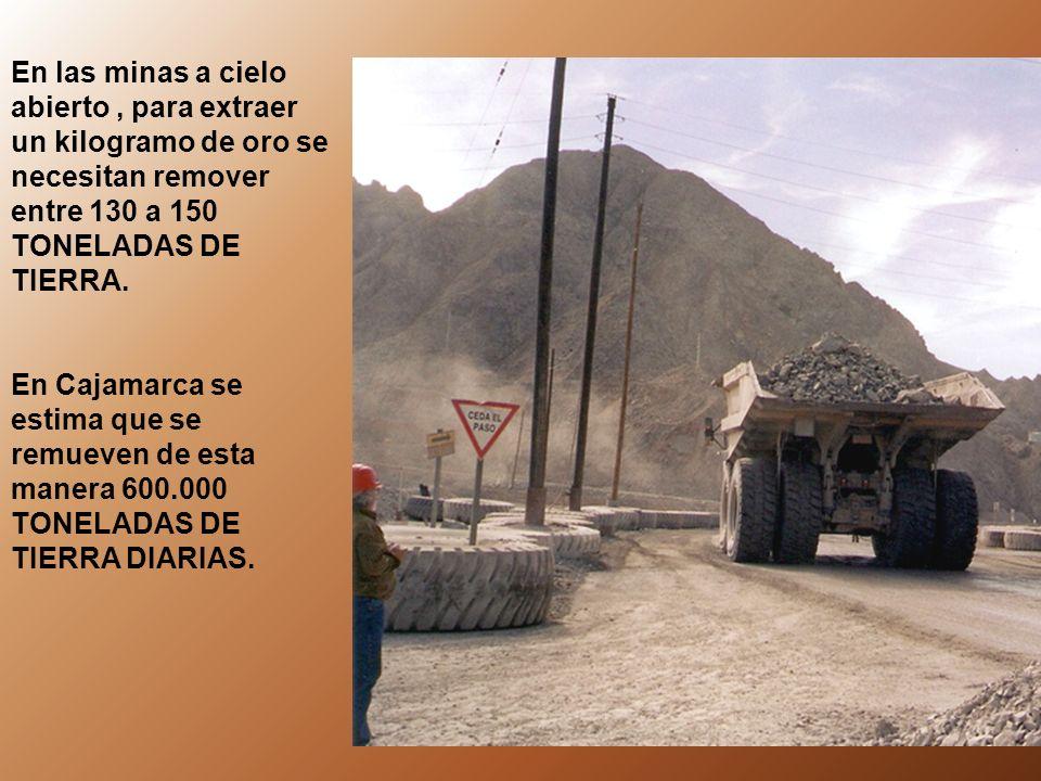 En las minas a cielo abierto , para extraer un kilogramo de oro se necesitan remover entre 130 a 150 TONELADAS DE TIERRA.