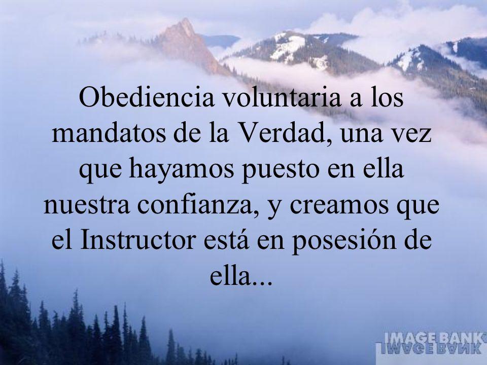 Obediencia voluntaria a los mandatos de la Verdad, una vez que hayamos puesto en ella nuestra confianza, y creamos que el Instructor está en posesión de ella...