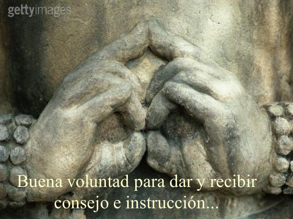 Buena voluntad para dar y recibir consejo e instrucción...