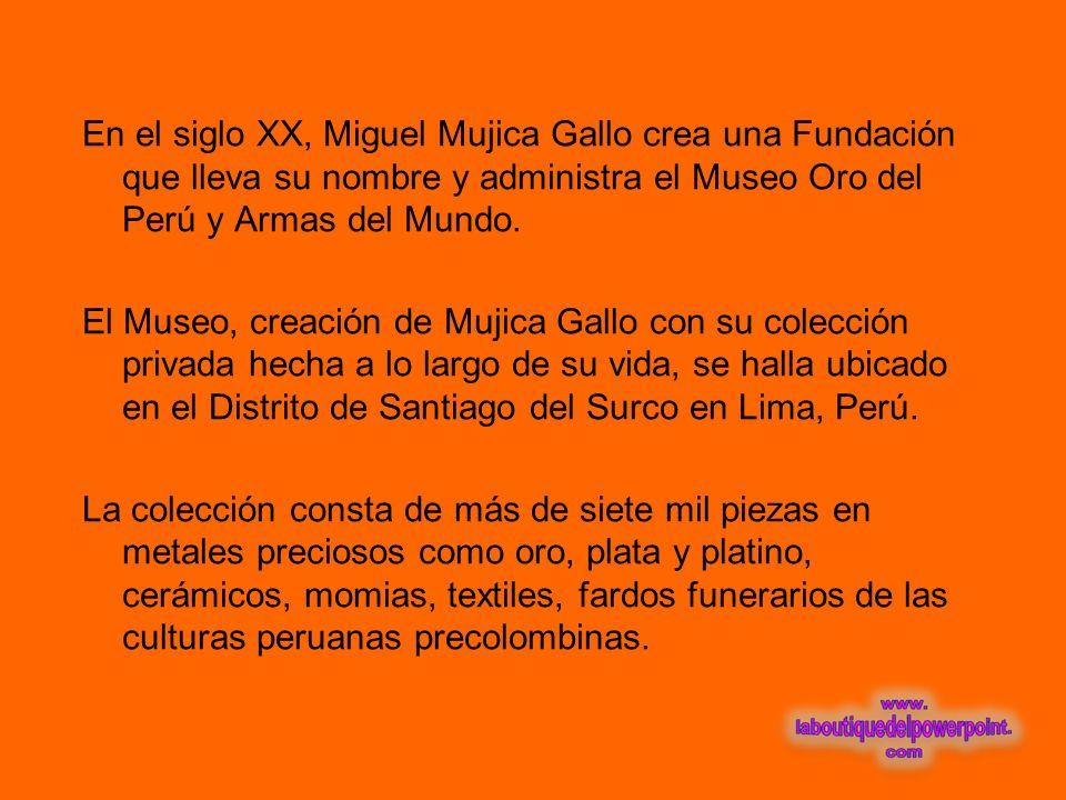 En el siglo XX, Miguel Mujica Gallo crea una Fundación que lleva su nombre y administra el Museo Oro del Perú y Armas del Mundo.