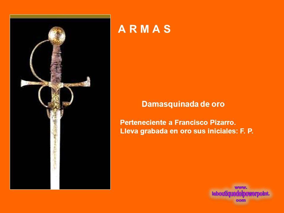A R M A S Damasquinada de oro Perteneciente a Francisco Pizarro.