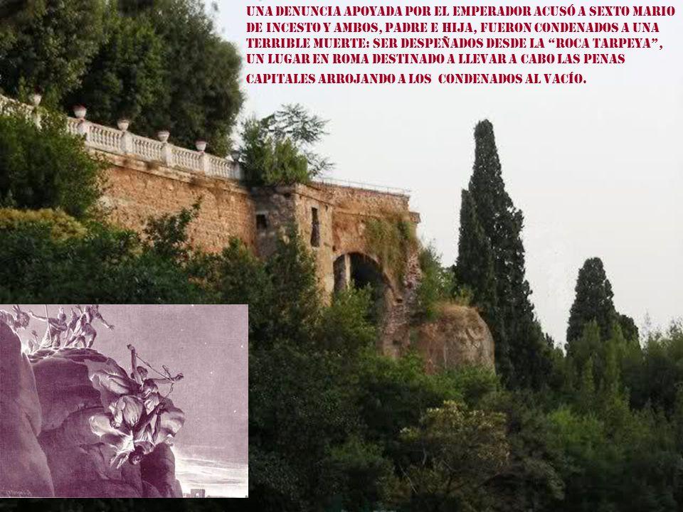 Una denuncia apoyada por El Emperador acusó a Sexto Mario de incesto y ambos, padre e hija, fueron condenados a una terrible muerte: ser despeñados desde la roca Tarpeya , un lugar en Roma destinado a llevar a cabo las penas capitales arrojando a los condenados al vacío.