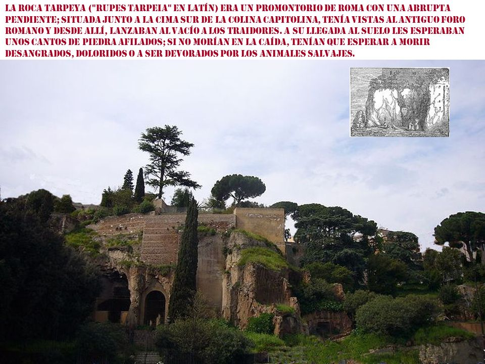 La Roca Tarpeya ( rupes Tarpeia en latín) era un promontorio de Roma con una abrupta pendiente; situada junto a la cima sur de la colina Capitolina, Tenía vistas al antiguo foro romano y desde allí, lanzaban al vacío a los traidores.