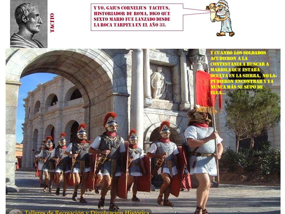 Y yo, Gaius Cornelius Tacitus, historiador de Roma, digo que Sexto Mario fue lanzado desde la roca Tarpeya en el año 33.