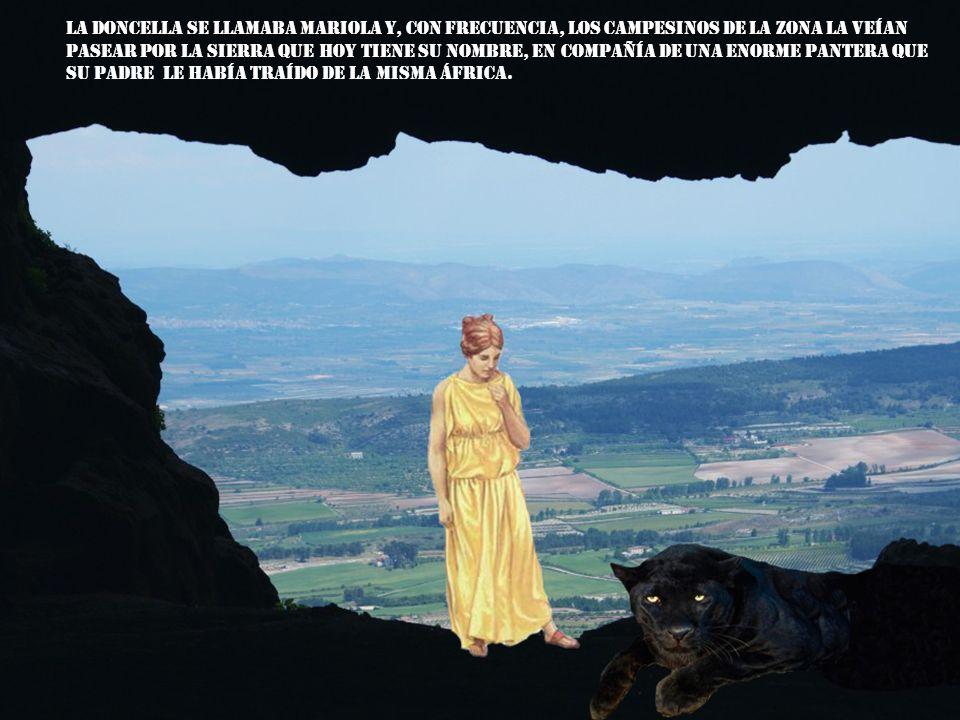 La doncella se llamaba Mariola y, con frecuencia, los campesinos de la zona la veían pasear por la sierra que hoy tiene su nombre, en compañía de una enorme pantera que su padre le había traído de la misma África.