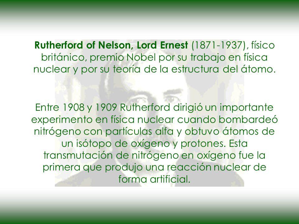 Rutherford of Nelson, Lord Ernest (1871-1937), físico británico, premio Nobel por su trabajo en física nuclear y por su teoría de la estructura del átomo.