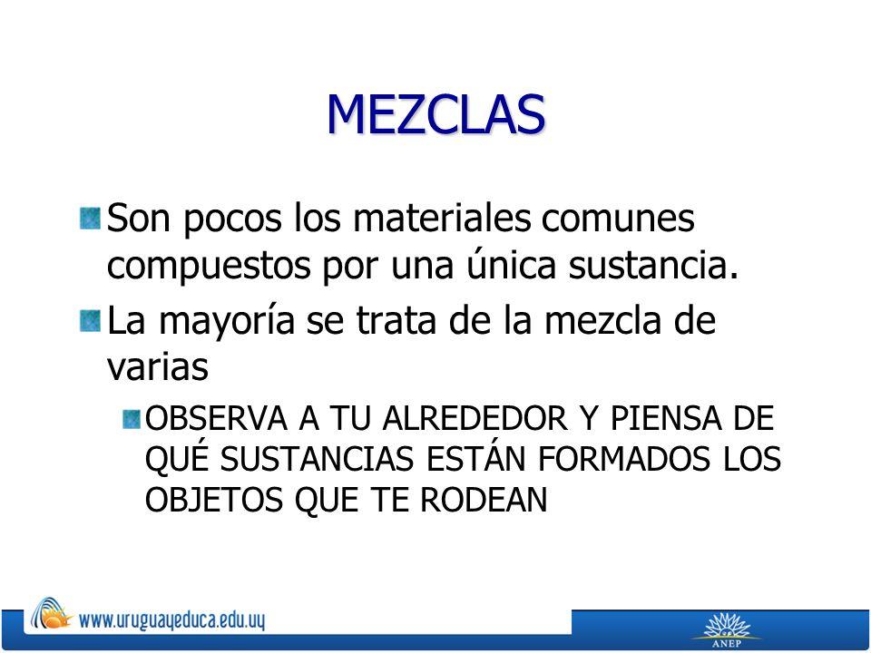 MEZCLAS Son pocos los materiales comunes compuestos por una única sustancia. La mayoría se trata de la mezcla de varias.