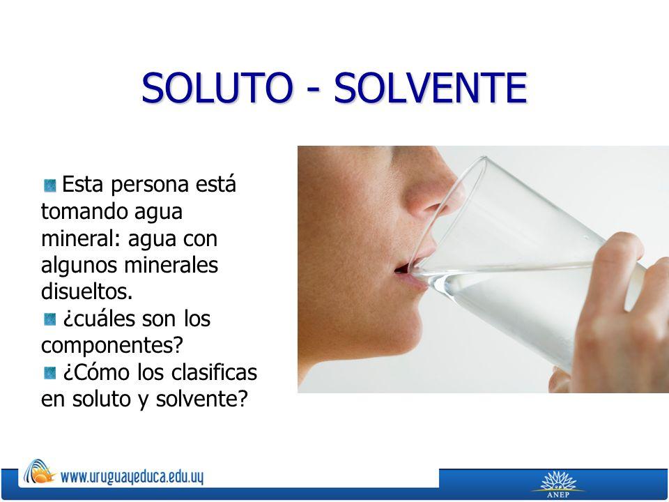 SOLUTO - SOLVENTE Esta persona está tomando agua mineral: agua con algunos minerales disueltos. ¿cuáles son los componentes