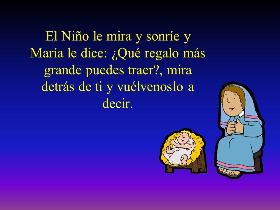 El Niño le mira y sonríe y María le dice: ¿Qué regalo más grande puedes traer , mira detrás de ti y vuélvenoslo a decir.