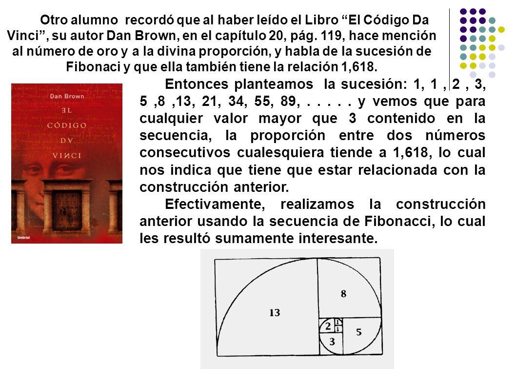 Otro alumno recordó que al haber leído el Libro El Código Da Vinci , su autor Dan Brown, en el capítulo 20, pág. 119, hace mención al número de oro y a la divina proporción, y habla de la sucesión de Fibonaci y que ella también tiene la relación 1,618.