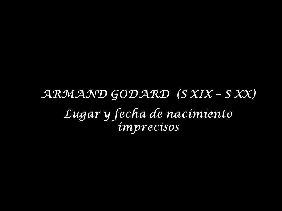 ARMAND GODARD (S XIX – S XX) Lugar y fecha de nacimiento imprecisos