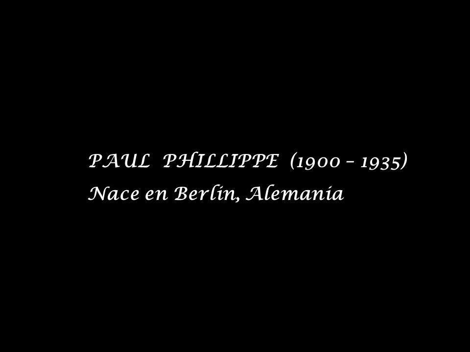 PAUL PHILLIPPE (1900 – 1935) Nace en Berlin, Alemania