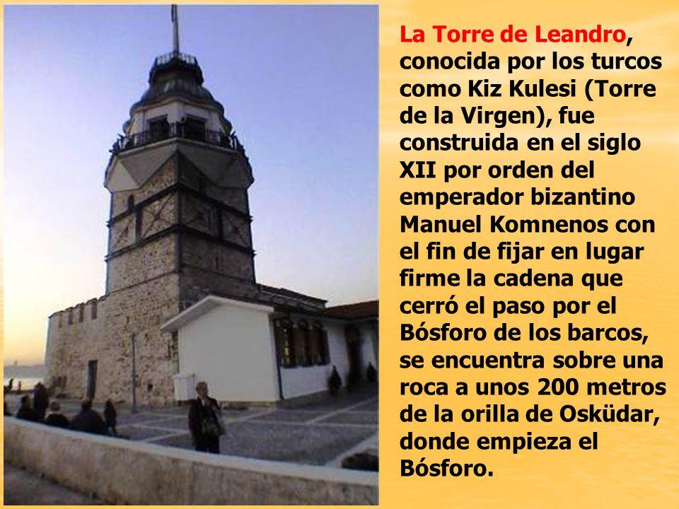 La Torre de Leandro, conocida por los turcos como Kiz Kulesi (Torre de la Virgen), fue construida en el siglo XII por orden del emperador bizantino Manuel Komnenos con el fin de fijar en lugar firme la cadena que cerró el paso por el Bósforo de los barcos, se encuentra sobre una roca a unos 200 metros de la orilla de Osküdar, donde empieza el Bósforo.