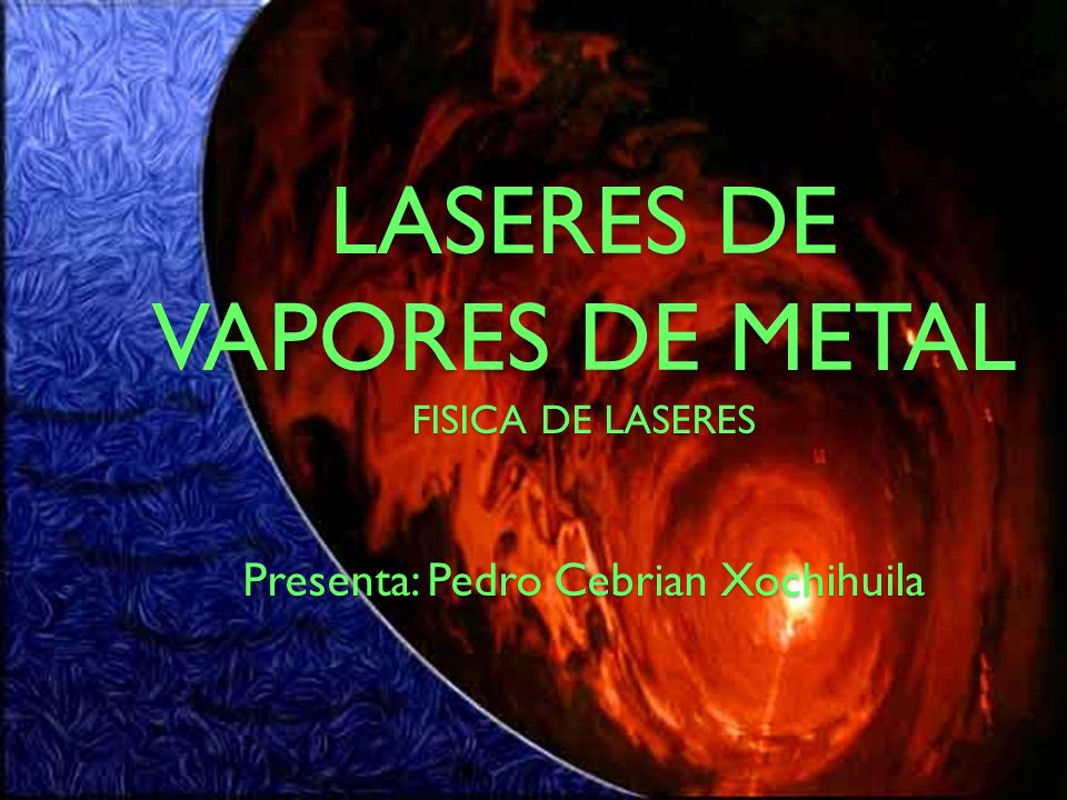 LASERES DE VAPORES DE METAL FISICA DE LASERES Presenta: Pedro Cebrian Xochihuila