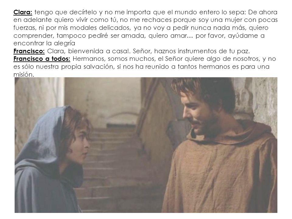 Clara: tengo que decírtelo y no me importa que el mundo entero lo sepa: De ahora en adelante quiero vivir como tú, no me rechaces porque soy una mujer con pocas fuerzas, ni por mis modales delicados, ya no voy a pedir nunca nada más, quiero comprender, tampoco pediré ser amada, quiero amar… por favor, ayúdame a encontrar la alegría Francisco: Clara, bienvenida a casa!.