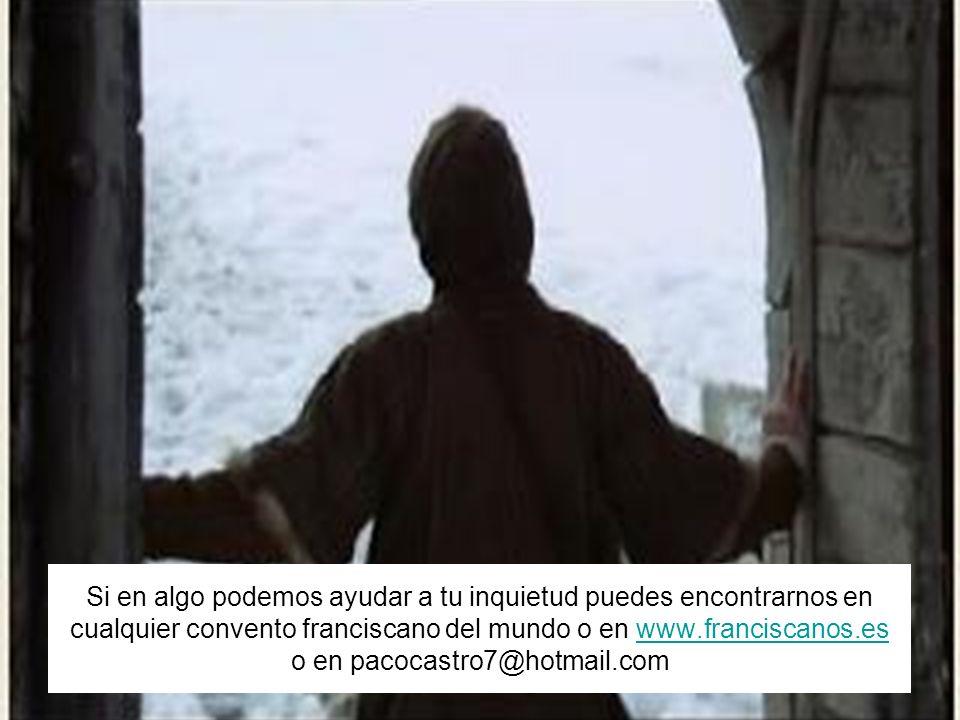 Si en algo podemos ayudar a tu inquietud puedes encontrarnos en cualquier convento franciscano del mundo o en www.franciscanos.es o en pacocastro7@hotmail.com