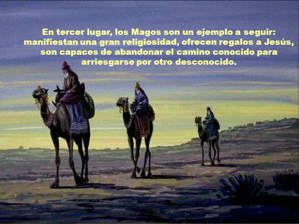 En tercer lugar, los Magos son un ejemplo a seguir: manifiestan una gran religiosidad, ofrecen regalos a Jesús, son capaces de abandonar el camino conocido para arriesgarse por otro desconocido.