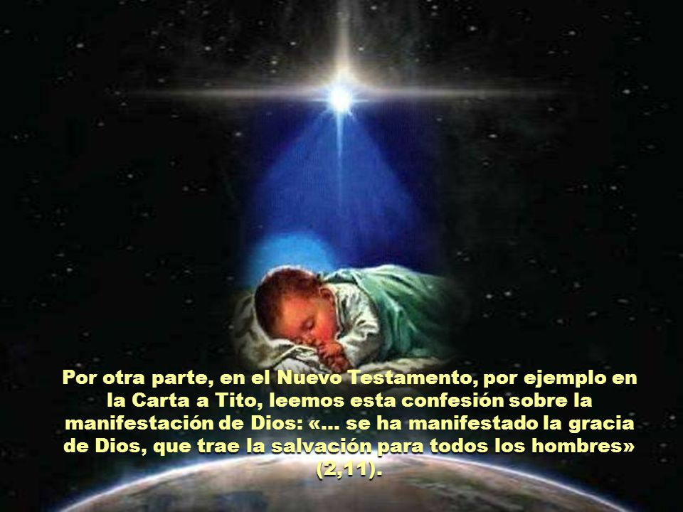 Por otra parte, en el Nuevo Testamento, por ejemplo en la Carta a Tito, leemos esta confesión sobre la manifestación de Dios: «… se ha manifestado la gracia de Dios, que trae la salvación para todos los hombres» (2,11).