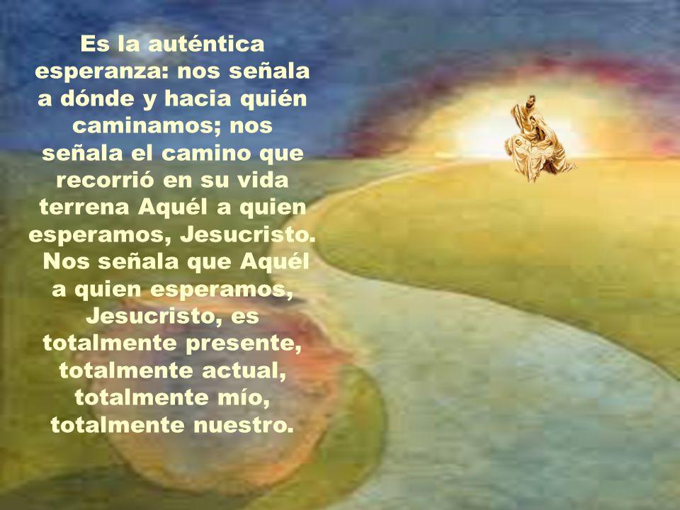 Es la auténtica esperanza: nos señala a dónde y hacia quién caminamos; nos señala el camino que recorrió en su vida terrena Aquél a quien esperamos, Jesucristo.