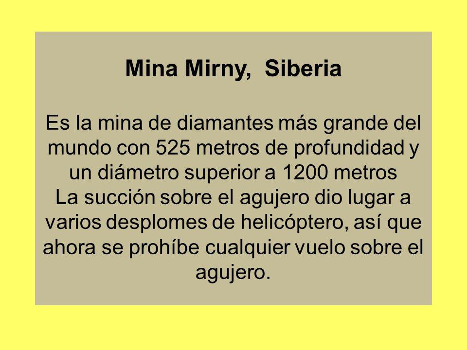 Mina Mirny, Siberia Es la mina de diamantes más grande del mundo con 525 metros de profundidad y un diámetro superior a 1200 metros La succión sobre el agujero dio lugar a varios desplomes de helicóptero, así que ahora se prohíbe cualquier vuelo sobre el agujero.