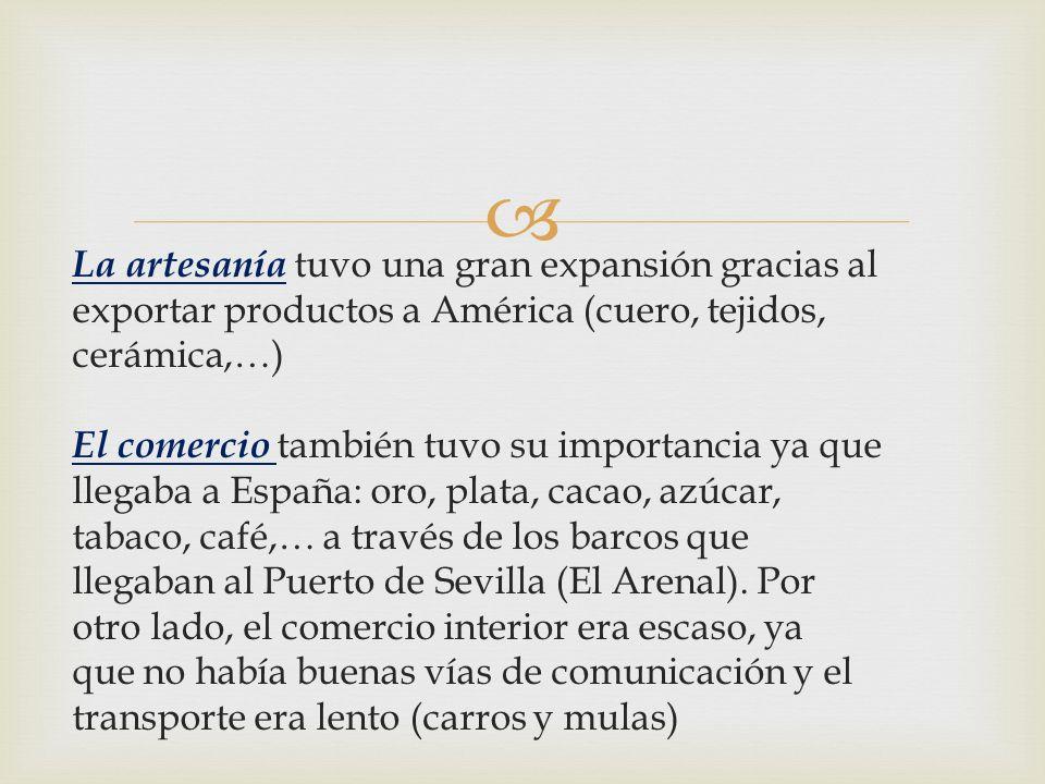 La artesanía tuvo una gran expansión gracias al exportar productos a América (cuero, tejidos, cerámica,…) El comercio también tuvo su importancia ya que llegaba a España: oro, plata, cacao, azúcar, tabaco, café,… a través de los barcos que llegaban al Puerto de Sevilla (El Arenal).