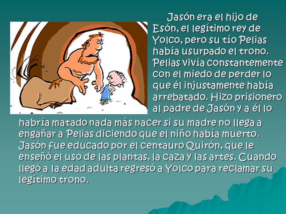Jasón era el hijo de Esón, el legítimo rey de Yolco, pero su tío Pelias había usurpado el trono. Pelias vivía constantemente con el miedo de perder lo que él injustamente había arrebatado. Hizo prisionero al padre de Jasón y a él lo