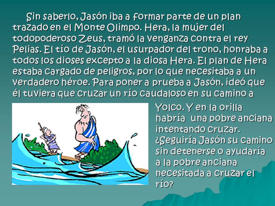 Sin saberlo, Jasón iba a formar parte de un plan trazado en el Monte Olimpo. Hera, la mujer del todopoderoso Zeus, tramó la venganza contra el rey Pelias. El tío de Jasón, el usurpador del trono, honraba a todos los dioses excepto a la diosa Hera. El plan de Hera estaba cargado de peligros, por lo que necesitaba a un verdadero héroe. Para poner a prueba a Jasón, ideó que él tuviera que cruzar un río caudaloso en su camino a