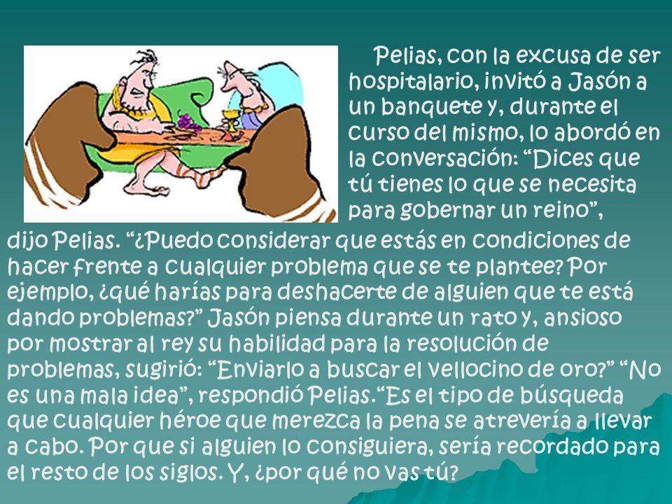 Pelias, con la excusa de ser hospitalario, invitó a Jasón a un banquete y, durante el curso del mismo, lo abordó en la conversación: Dices que tú tienes lo que se necesita para gobernar un reino ,