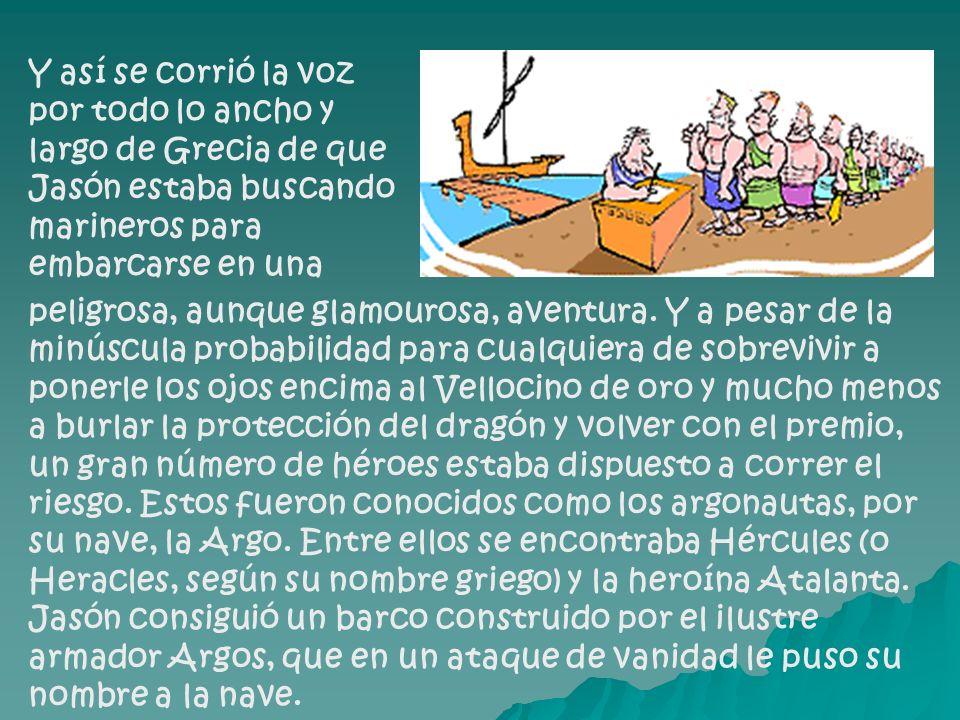 Y así se corrió la voz por todo lo ancho y largo de Grecia de que Jasón estaba buscando marineros para embarcarse en una