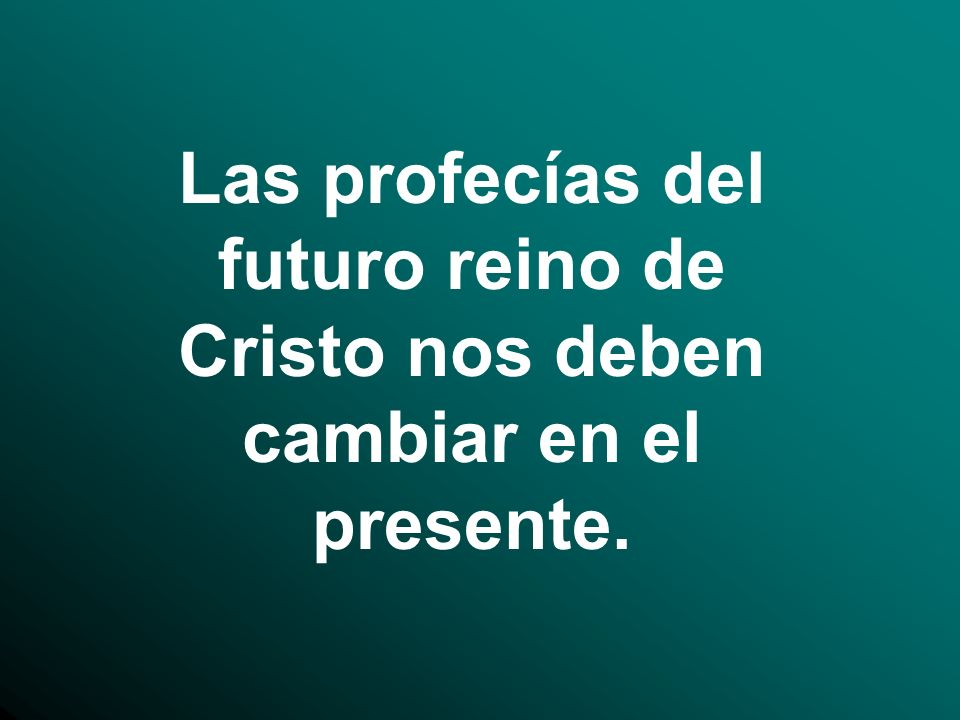 Las profecías del futuro reino de Cristo nos deben cambiar en el presente.