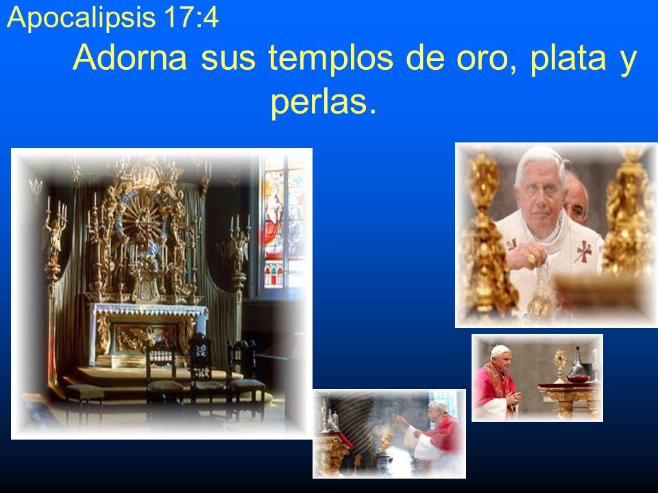 Apocalipsis 17:4 Adorna sus templos de oro, plata y perlas.