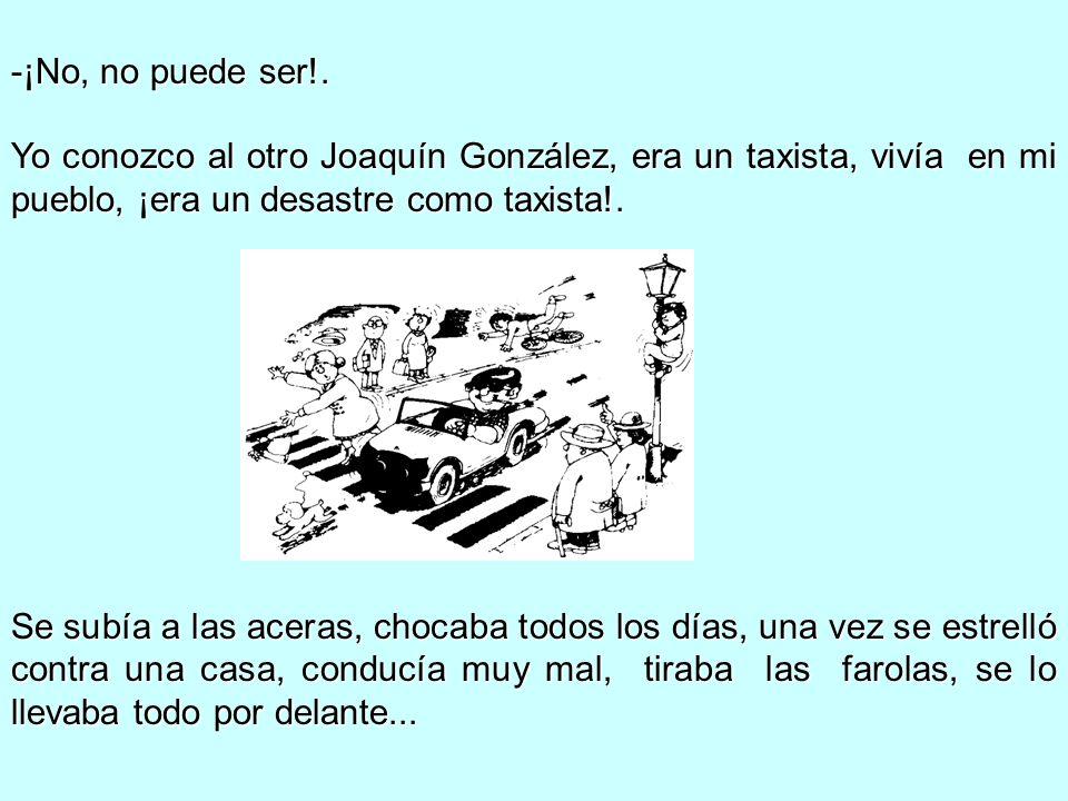 ¡No, no puede ser!. Yo conozco al otro Joaquín González, era un taxista, vivía en mi pueblo, ¡era un desastre como taxista!.