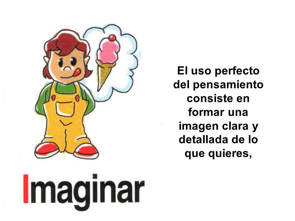 El uso perfecto del pensamiento consiste en formar una imagen clara y detallada de lo que quieres,