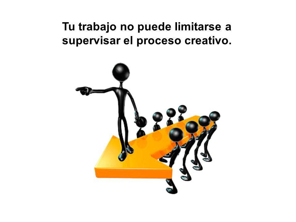 Tu trabajo no puede limitarse a supervisar el proceso creativo.