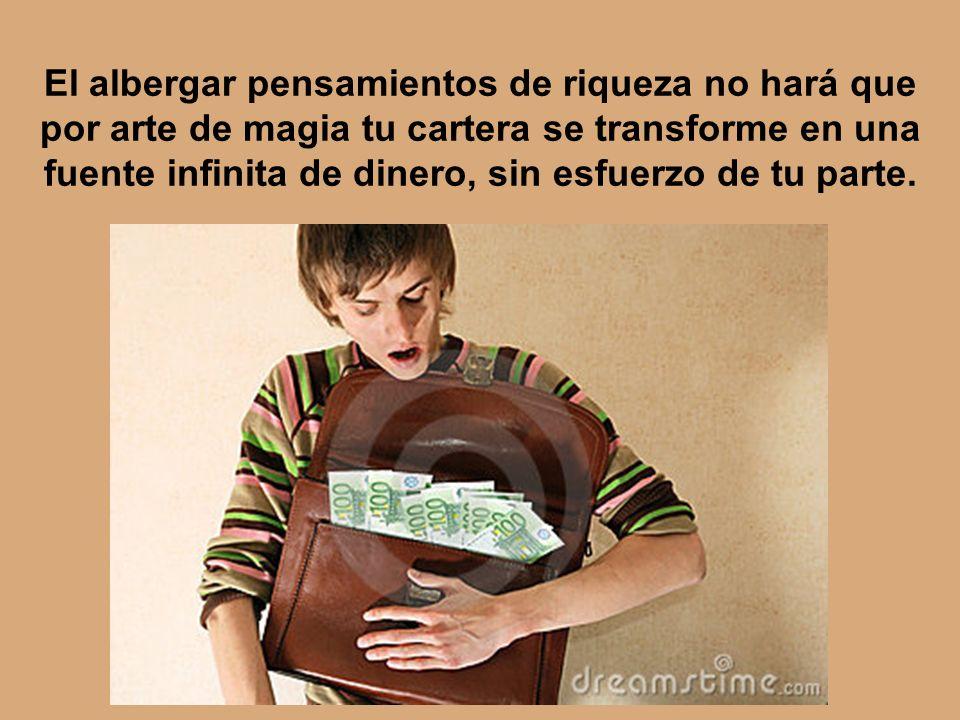 El albergar pensamientos de riqueza no hará que por arte de magia tu cartera se transforme en una fuente infinita de dinero, sin esfuerzo de tu parte.