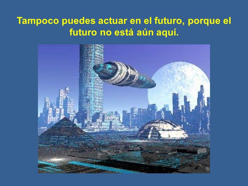 Tampoco puedes actuar en el futuro, porque el futuro no está aún aquí.