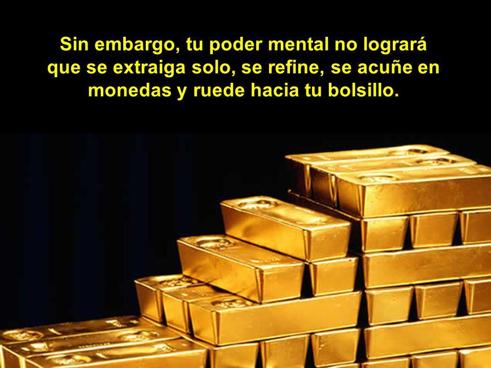 Sin embargo, tu poder mental no logrará que se extraiga solo, se refine, se acuñe en monedas y ruede hacia tu bolsillo.