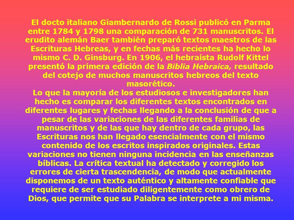 El docto italiano Giambernardo de Rossi publicó en Parma entre 1784 y 1798 una comparación de 731 manuscritos. El erudito alemán Baer también preparó textos maestros de las Escrituras Hebreas, y en fechas más recientes ha hecho lo mismo C. D. Ginsburg. En 1906, el hebraísta Rudolf Kittel presentó la primera edición de la Biblia Hebraica, resultado del cotejo de muchos manuscritos hebreos del texto masorético.