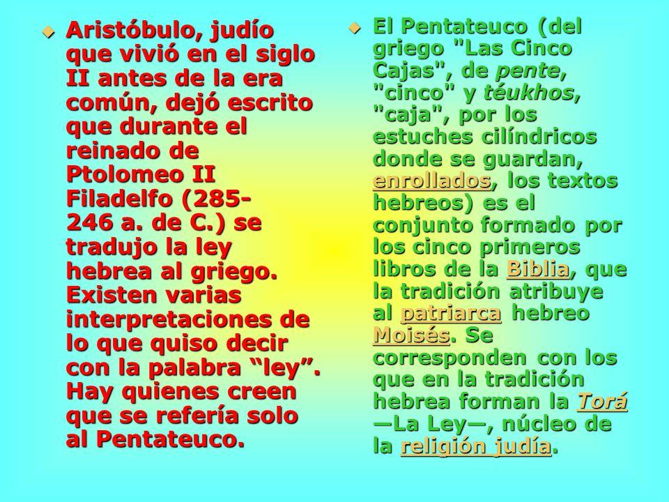 Aristóbulo, judío que vivió en el siglo II antes de la era común, dejó escrito que durante el reinado de Ptolomeo II Filadelfo (285-246 a. de C.) se tradujo la ley hebrea al griego. Existen varias interpretaciones de lo que quiso decir con la palabra ley . Hay quienes creen que se refería solo al Pentateuco.