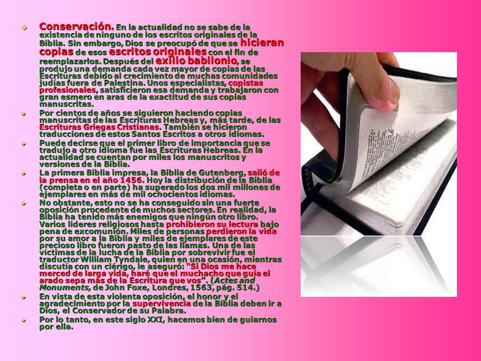 Conservación. En la actualidad no se sabe de la existencia de ninguno de los escritos originales de la Biblia. Sin embargo, Dios se preocupó de que se hicieran copias de esos escritos originales con el fin de reemplazarlos. Después del exilio babilonio, se produjo una demanda cada vez mayor de copias de las Escrituras debido al crecimiento de muchas comunidades judías fuera de Palestina. Unos especialistas, copistas profesionales, satisficieron esa demanda y trabajaron con gran esmero en aras de la exactitud de sus copias manuscritas.