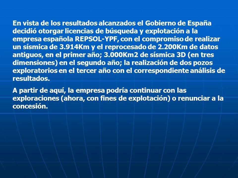 En vista de los resultados alcanzados el Gobierno de España decidió otorgar licencias de búsqueda y explotación a la empresa española REPSOL-YPF, con el compromiso de realizar un sísmica de 3.914Km y el reprocesado de 2.200Km de datos antiguos, en el primer año; 3.000Km2 de sísmica 3D (en tres dimensiones) en el segundo año; la realización de dos pozos exploratorios en el tercer año con el correspondiente análisis de resultados.